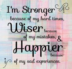 I'm STRONGER because of my hard times, WISER because of my mistakes  HAPPIER because of my sad experiences. | Share Inspire Quotes - Inspiring Quotes | Love Quotes | Funny Quotes | Quotes about Life