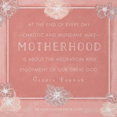 """""""At the end of ever day—chaotic and mundane alike—motherhood is about the adoration and enjoyment of our great God."""" — Gloria Furman"""