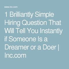 1 Brilliantly Simple Hiring Question That Will Tell You Instantly if Someone Is a Dreamer or a Doer | Inc.com