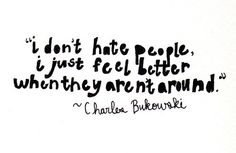 """I don't hate people. I just feel better when they aren't around."" - Charles Bukowski"