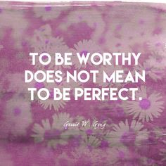To be worthy does not mean to be perfect. - Gerrit W. Gong - Empowering Quotes for Every Phenomenal Woman - Photos