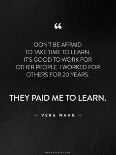 """""""Don't be afraid to take time to learn. It's good to work for other people. I worked for others for 20 years. They paid me to learn."""" - Vera Wang // #WWWQuotesToLiveBy"""