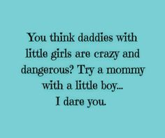 You think daddies with little girls are crazy and dangerous? Try a mommy with a little boy...I dare you.