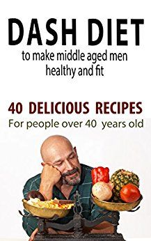 """Dash Diet to Make Middle Aged People Healthy and Fit: 40 Delicious Recipes for People Over 40 Years Old!"" (Diets and fitness for people over 40 years old Book 2)"