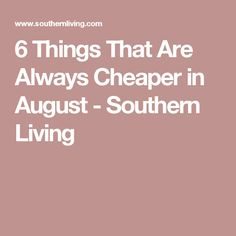 6 Things That Are Always Cheaper in August - Southern Living