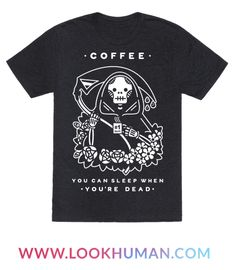 """Show your love of coffee with this Grim Reaper themed shirt.  This shirt features an illustration of the Grim Reaper holding his sickle scythe, a mug of coffee and the phrase """"Coffee, you can sleep when you're dead."""