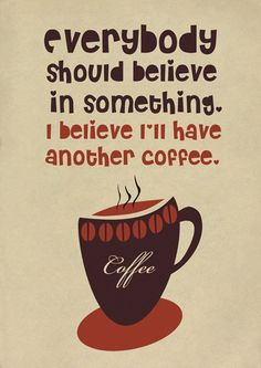 Everybody should believe in something ... I believe I'll have another coffee