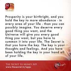 Prosperity is your birthright, and you hold the key to more abundance - in every area of your life - than you can possibly imagine. You deserve every good thing you want, and the Universe will give you every good thing you want, but you have to summon it