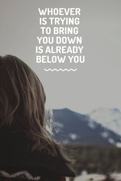 Whoever is bringing you down is already below you, you already passed them up, and beat them, so keep going because the higher you go the more victory you get this is your time