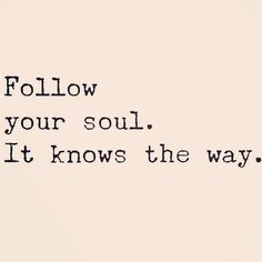 Follow your soul. It knows the way.  http://ift.tt/2ifOY86 #positivity #inspiration