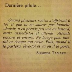 "Dernière pilule: Et puis, quand plusieurs routes s'""offriront à toi et que tu ne sauras pas laquelle choisir, n'en prends pas une au hasard mais assieds-toi Sad Quotes, Book Quotes, Words Quotes, Motivational Quotes, Life Quotes, Inspirational Quotes, Sayings, French Quotes, Life Words"