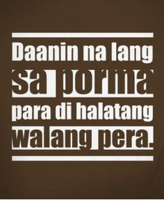 Daanin na lang sa porma para di halatang walang pera. Filipino Quotes, Pinoy Quotes, Statement Shirts, Hugot, Funny Tshirts, Shirt Designs, Shirt Ideas