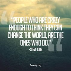 People who are crazy enough to think they can change the world, are the ones who do. - Steve Jobs
