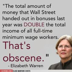 """The total amount of money that Wall Street handed out in bonuses last year was DOUBLE the total income of all full-time minimum wage workers. That's obscene. Elizabeth Warren, Thats The Way, Greed, Social Issues, Social Justice, Socialism, Anti Capitalism, Wall Street, In This World"