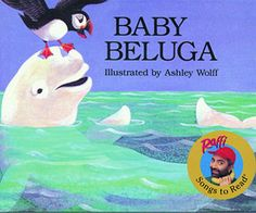 Baby Beluga  By Raffi, illustrated by Ashley Wolff    We love this board-book version of Raffi's most popular tune about a baby whale and his Eskimo, walrus, and dolphin friends. Wolff's lighthearted illustrations bring the song to life.