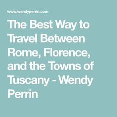 The Best Way to Travel Between Rome, Florence, and the Towns of Tuscany - Wendy Perrin