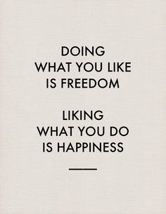 Doing what you like is freedom. Liking what you do is happiness,