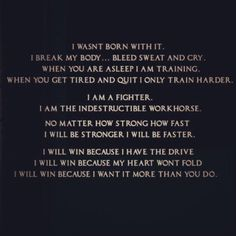 Motivational Running Quotes To Help You Push Through #12: I wasn't born with it. I break my body, bleed, sweat and cry. When you are asleep, I am training. When you get tired and quit, I only train harder. I am a fighter. I am the indestructible workhorse. No matter how strong, how fast, I will be stronger. I will be faster. I will win because I have the drive. I will win because my heart won't fold. I will win because I want it more than you do.