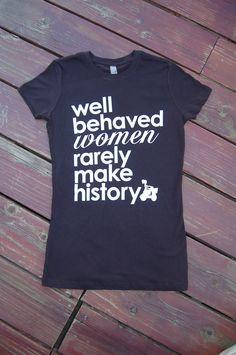 Well Behaved Women Rarely Make History -  Women's Soft Jersey Tshirt S/M/L/XL/XXL. $22.00, via Etsy.