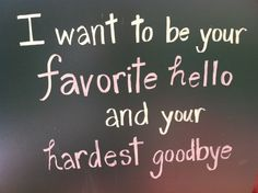 I want to be your Favorite Hello and your Hardest Goodbye...
