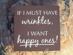 The best wrinkles are the happiest ones! Aging is timeless. I may age. The secret to aging gracefully lies in your state of mind! Great Quotes, Funny Quotes, Inspirational Quotes, Quotable Quotes, Awesome Quotes, Happy Quotes, Funny Wood Signs, Diy Signs, Wooden Signs