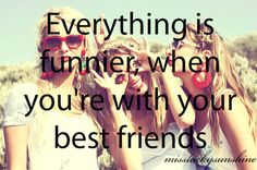 Everything is funnier when you're with your best friends