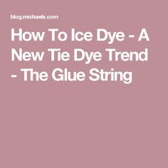 How To Ice Dye - A New Tie Dye Trend - The Glue String