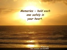 Memories ~ hold each one safely in your heart.
