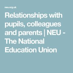 Relationships with pupils, colleagues and parents | NEU - The National Education Union