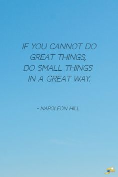 """""""If you cannot do great things, do small things in a great way."""" - Napoleon Hill  http://theshiftnetwork.com/?utm_source=pinterest&utm_medium=social&utm_campaign=quote"""