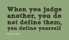 What I have learned about judging is that judging says a lot more about you than the person you've judged.