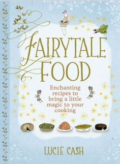 SurLaLune Fairy Tales Blog: New Book: Fairytale Food: Enchanting Recipes to Bring a Little Magic to your Cooking by Lucie Cash