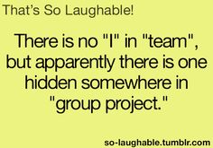 """There is no """"I"""" in """"team, but apparent there is one hidden somewhere in """"group project"""""""