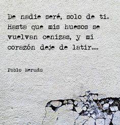 De nadie seré, solo de ti. Hasta que mis huesos se vuelvan cenizas, y mi corazón deje de latir. Pablo Neruda