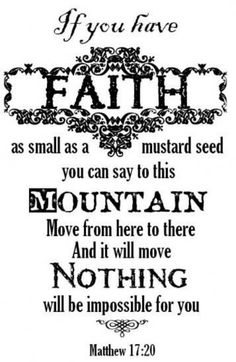 """Matthew 17:20 New King James Version (NKJV) 20 So Jesus said to them, """"Because of your unbelief;[a] for assuredly, I say to you, if you have faith as a mustard seed, you will say to this mountain, 'Move from here to there,' and it will move; and nothing will be impossible for you. ...8-20-13"""