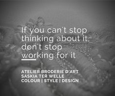 If you can't stop thinking about it don't stop working for it.  Atelier Broderie d'art Saskia ter Welle Colour | Style | Design