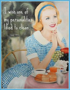 Oh I wish!- I don't have more than one personality, but I really do wish that the one I have liked to clean.