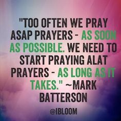 """""""Too often we pray ASAP prayers-as soon as possible. We need to start praying ALAT prayers-as long as it takes.""""  ~Mark Batterson"""