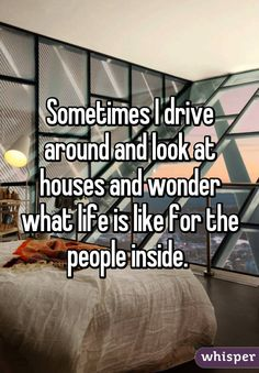 Sometimes I drive around and look at houses and wonder what life is like for the people inside.