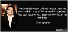 In marketing I've seen only one strategy that can't miss - and that is to market to your best customers first, your best prospects second and the rest of the world last. (John Romero) #quotes #quote #quotations #JohnRomero