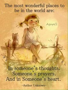 The most wonderful places to be in the world are:  In someone's thoughts.  Someone's prayers.  And in Someone's heart.