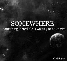 Somewhere something incredible is waiting to be known - Carl Sagan    Here's hoping it's discovered by a Girl Scout!