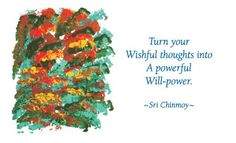 """""""Turn your wishful thoughts into a powerful will-power.""""  - Sri Chinmoy"""