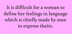 """""""It is difficult for a woman to define her feelings in language with is chiefly made by men to express theirs."""" Thomas Hardy"""