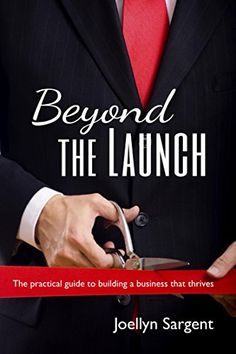 Beyond the Launch: The practical guide to building a business that thrives by Joellyn Sargent