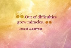 """""""Out of difficulties grow miracles."""" Jean de la Breyere--this was and still is my saying for the miracle Corbett...."""