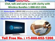Chat, talk and carry on with clarity with Wireless Bundles 1-888-652-1266. With Wireless Bundles 1-888-652-1266 home phone service, enjoy unlimited local and international calling anytime, to anywhere in the United States, Canada and the U.S. Virgin Islands all for one low, flat monthly rate. Plus, you get Free 411 and over 20 useful calling features at no extra charge. It's an easy call to make. http://www.directtv-packages.com/bundle/tv-internet-service/
