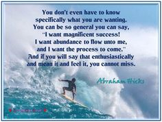 You don't even have to know specifically what you are wanting. You can be so general you can say, 'I want magnificent success!  I want abundance to flow into me, and I want the process to come.' And if you will say that enthusiastically and mean it and feel it, you cannot miss.  Abraham-Hicks Quotes (AHQ3386)