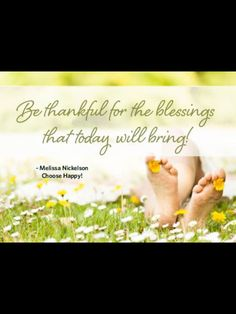 Be thankful for the blessings that today will bring!  - Melissa Nickelson