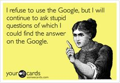 """oh yes  'I refuse to use the Google, but I will continue to ask stupid questions of which I could find the answer on the Google."""""""